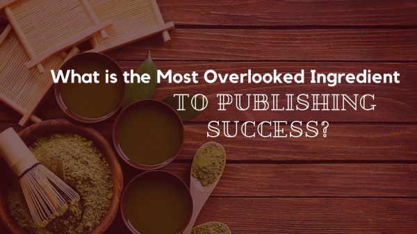 What is the Most Overlooked Ingredient to Publishing Success?