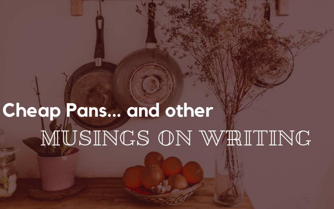 Cheap Pans… and Other Musings on Writing