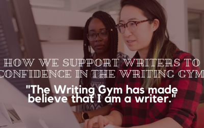 "How We Support Writers to Confidence in the Writing Gym: ""The Writing Gym has made believe that I am a writer."""