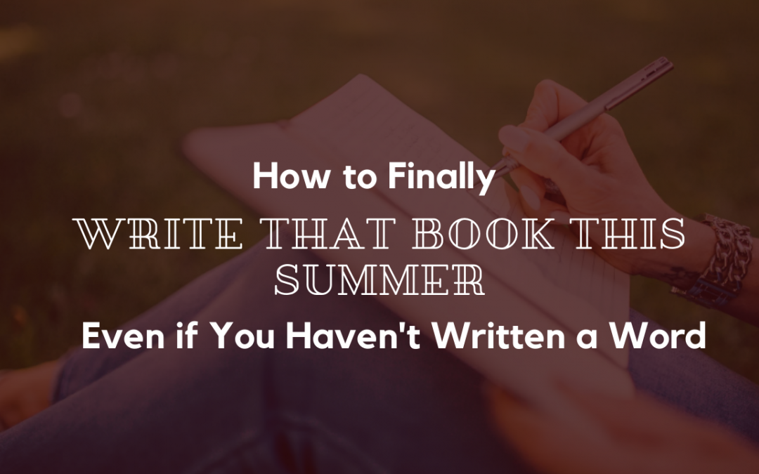 How to Finally Write that Book this Summer, Even if You Haven't Written a Word
