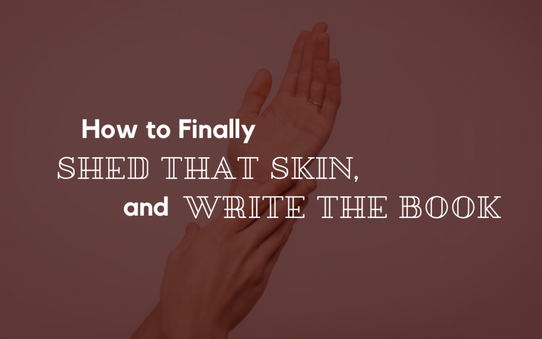 How to Finally Shed that Skin, and Write the Book