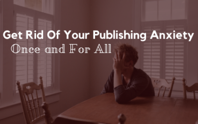 Get Rid Of Your Publishing Anxiety Once and For All