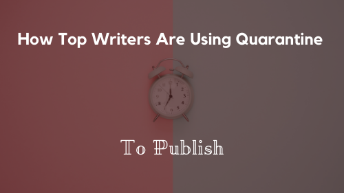 How Top Writers Are Using Quarantine To Publish